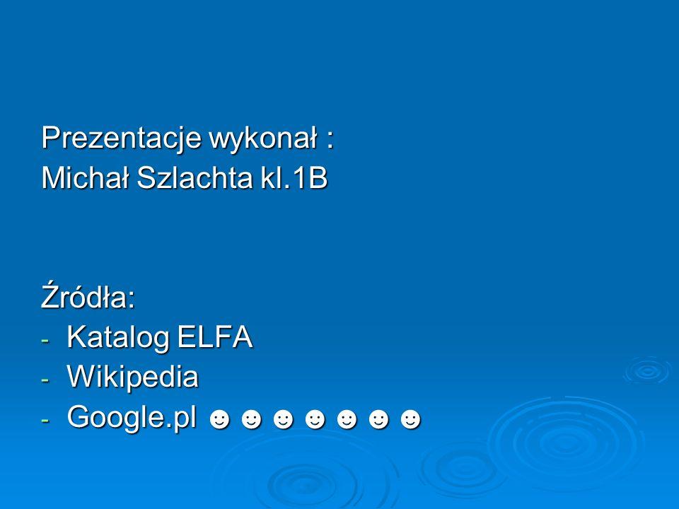 Prezentacje wykonał : Michał Szlachta kl.1B Źródła: Katalog ELFA Wikipedia Google.pl ☻☻☻☻☻☻☻