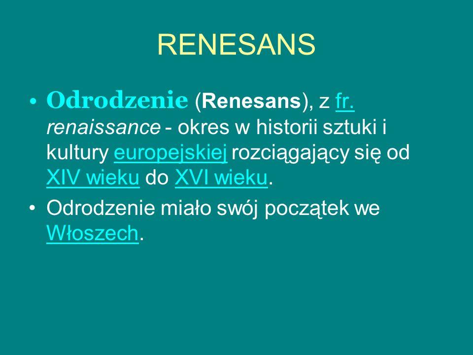 RENESANS Odrodzenie (Renesans), z fr. renaissance - okres w historii sztuki i kultury europejskiej rozciągający się od XIV wieku do XVI wieku.