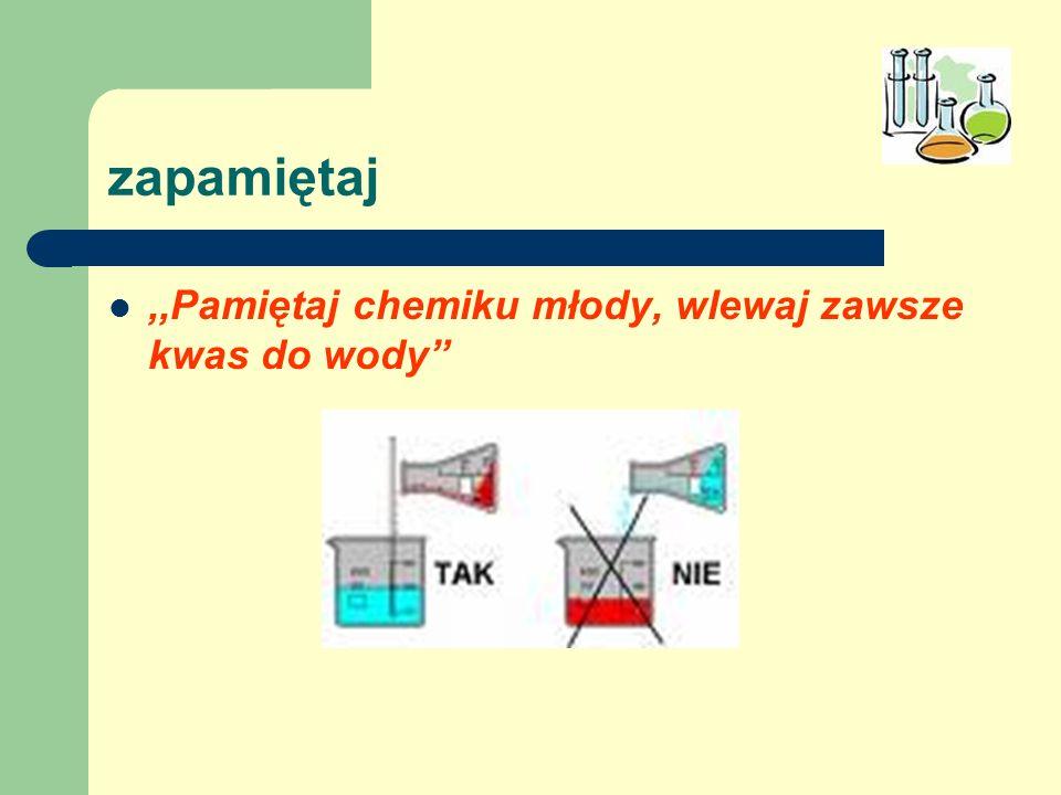 zapamiętaj ,,Pamiętaj chemiku młody, wlewaj zawsze kwas do wody