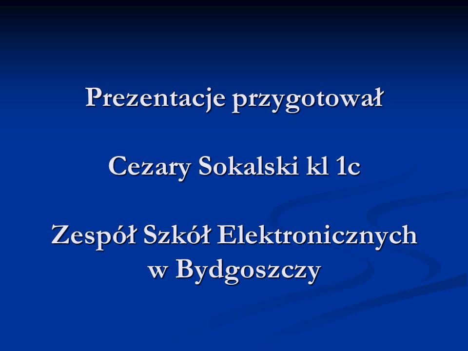 Prezentacje przygotował Cezary Sokalski kl 1c Zespół Szkół Elektronicznych w Bydgoszczy