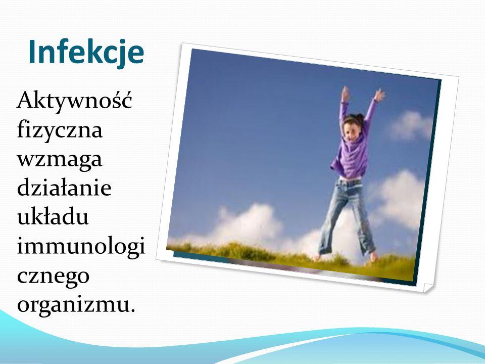 Infekcje Aktywność fizyczna wzmaga działanie układu immunologi cznego organizmu.