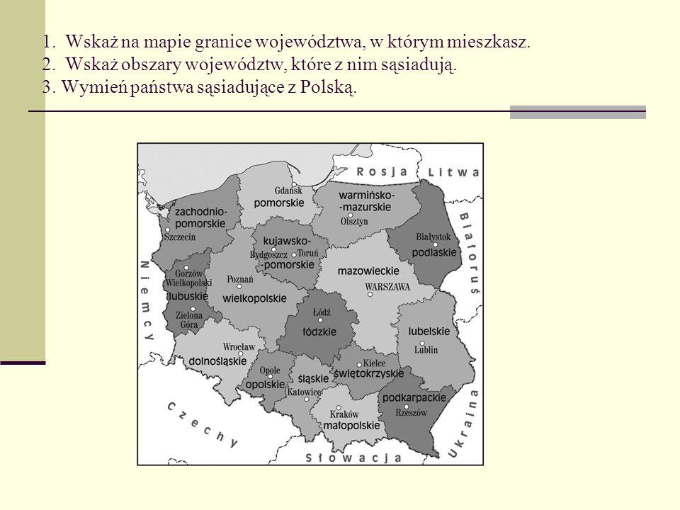 1. Wskaż na mapie granice województwa, w którym mieszkasz. 2