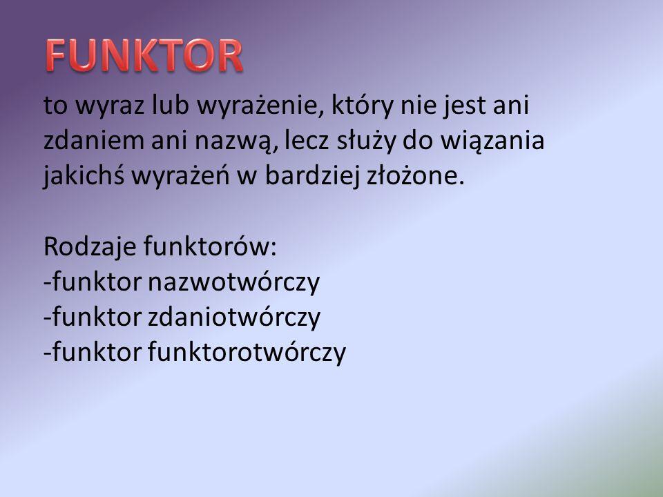 FUNKTOR to wyraz lub wyrażenie, który nie jest ani zdaniem ani nazwą, lecz służy do wiązania jakichś wyrażeń w bardziej złożone.