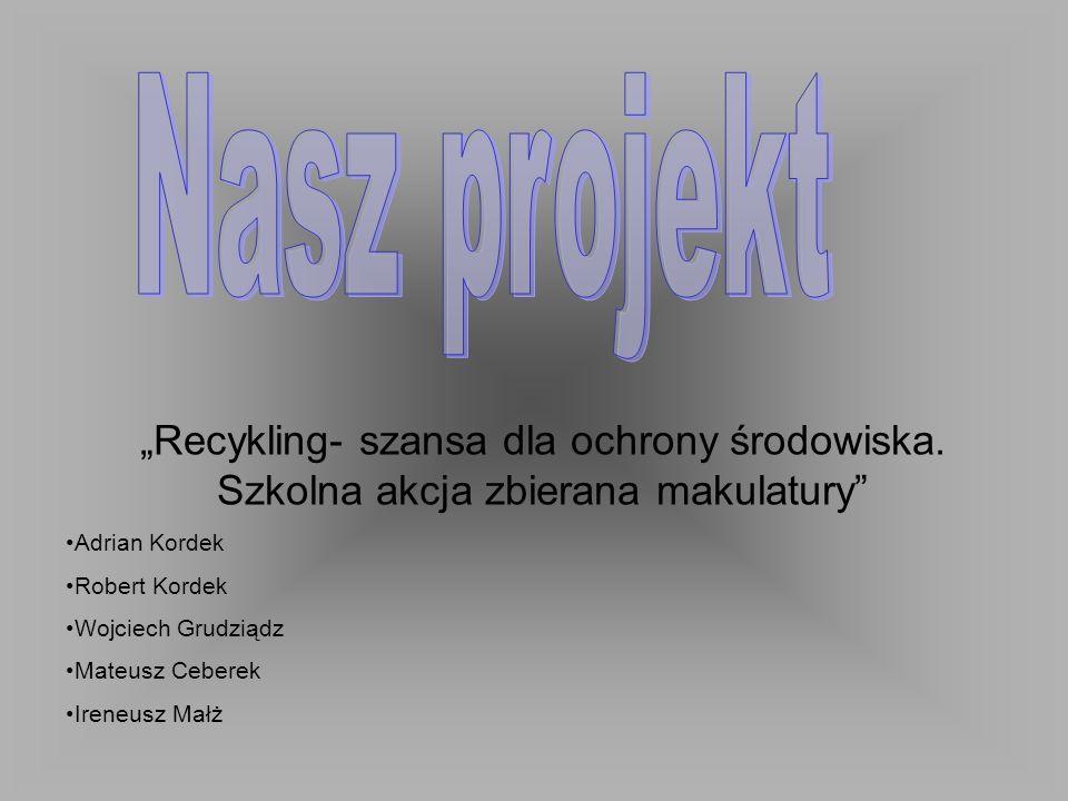 """Nasz projekt """"Recykling- szansa dla ochrony środowiska. Szkolna akcja zbierana makulatury Adrian Kordek."""