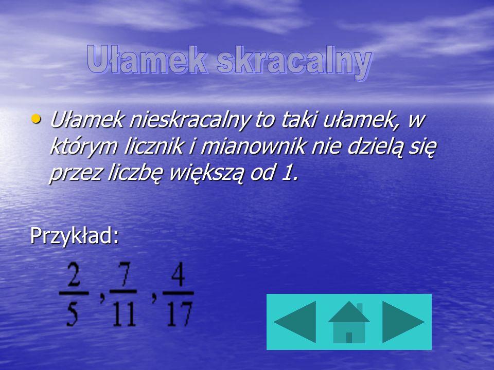 Ułamek skracalnyUłamek nieskracalny to taki ułamek, w którym licznik i mianownik nie dzielą się przez liczbę większą od 1.
