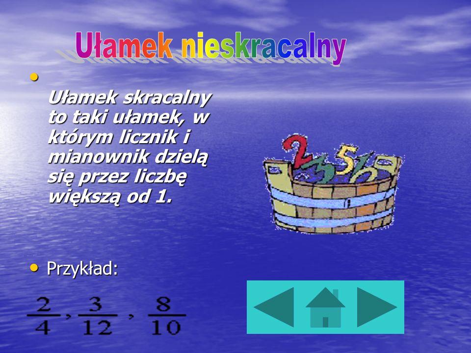Ułamek nieskracalny Ułamek skracalny to taki ułamek, w którym licznik i mianownik dzielą się przez liczbę większą od 1.