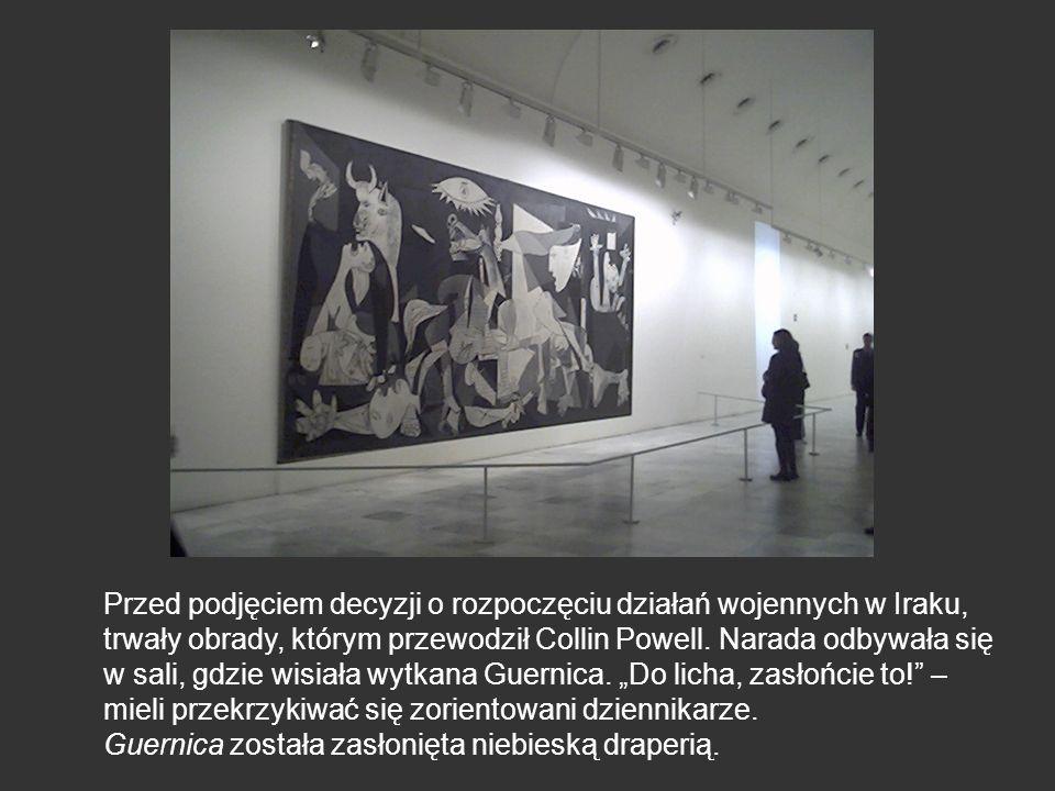 """Przed podjęciem decyzji o rozpoczęciu działań wojennych w Iraku, trwały obrady, którym przewodził Collin Powell. Narada odbywała się w sali, gdzie wisiała wytkana Guernica. """"Do licha, zasłońcie to! – mieli przekrzykiwać się zorientowani dziennikarze."""