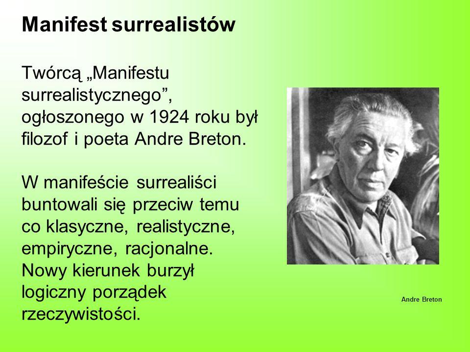 """Manifest surrealistów Twórcą """"Manifestu surrealistycznego , ogłoszonego w 1924 roku był filozof i poeta Andre Breton. W manifeście surrealiści buntowali się przeciw temu co klasyczne, realistyczne, empiryczne, racjonalne. Nowy kierunek burzył logiczny porządek rzeczywistości."""