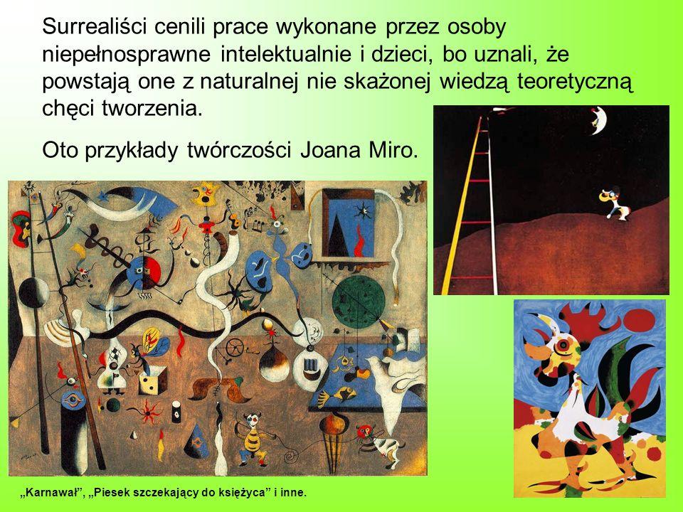Surrealiści cenili prace wykonane przez osoby niepełnosprawne intelektualnie i dzieci, bo uznali, że powstają one z naturalnej nie skażonej wiedzą teoretyczną chęci tworzenia. Oto przykłady twórczości Joana Miro.