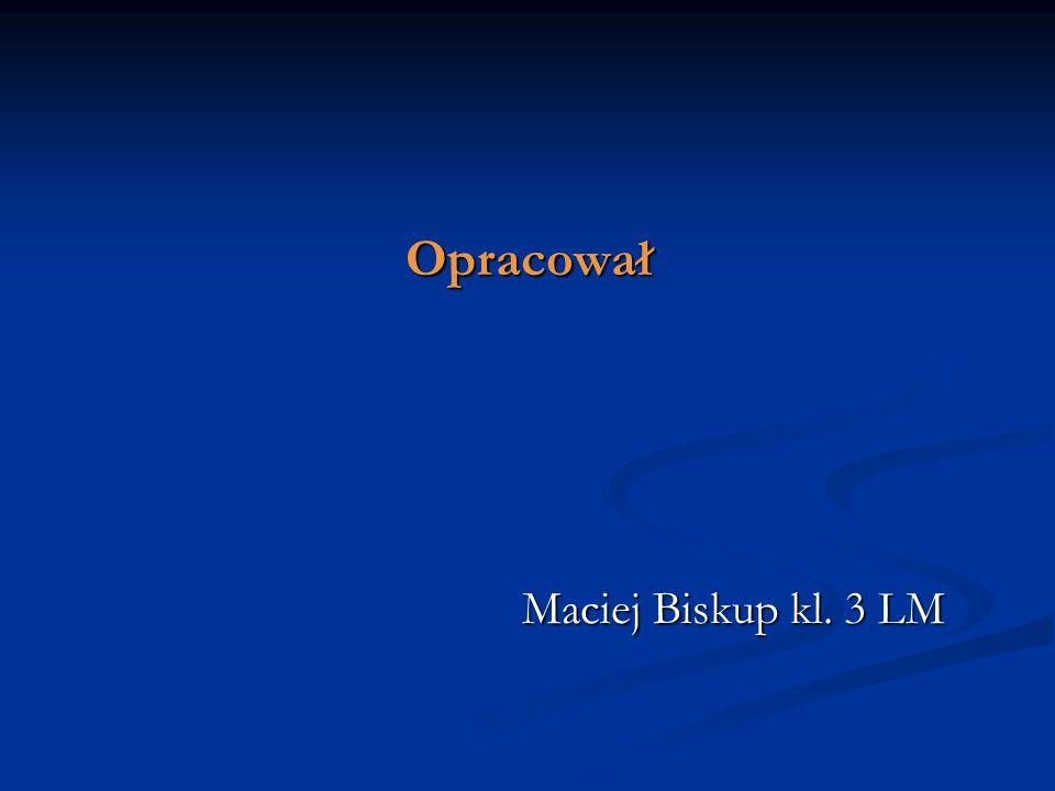 Opracował Maciej Biskup kl. 3 LM