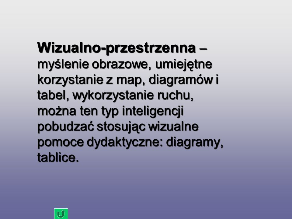 Wizualno-przestrzenna – myślenie obrazowe, umiejętne korzystanie z map, diagramów i tabel, wykorzystanie ruchu, można ten typ inteligencji pobudzać stosując wizualne pomoce dydaktyczne: diagramy, tablice.