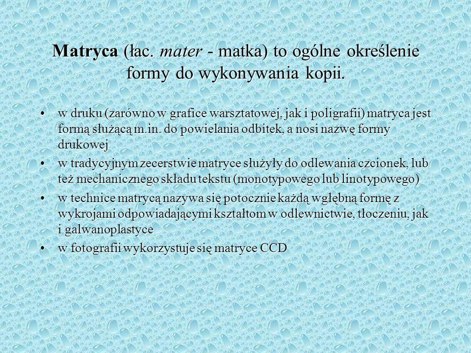 Matryca (łac. mater - matka) to ogólne określenie formy do wykonywania kopii.