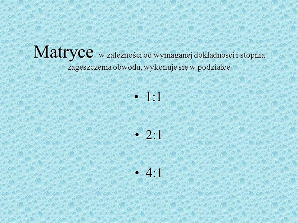 Matryce w zależności od wymaganej dokładności i stopnia zagęszczenia obwodu, wykonuje się w podziałce