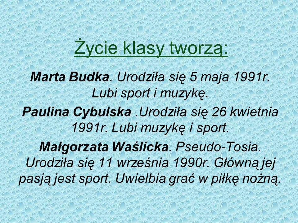 Życie klasy tworzą: Marta Budka. Urodziła się 5 maja 1991r. Lubi sport i muzykę.