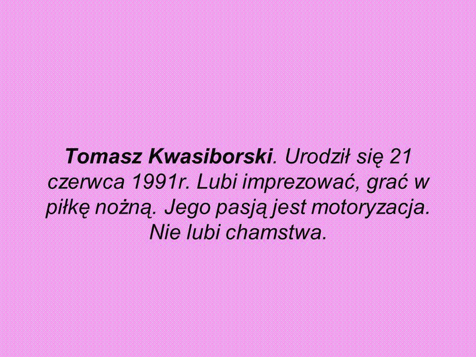 Tomasz Kwasiborski. Urodził się 21 czerwca 1991r