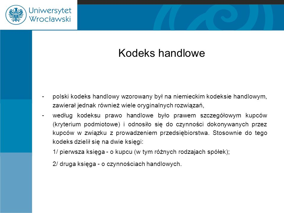 Kodeks handlowe - polski kodeks handlowy wzorowany był na niemieckim kodeksie handlowym, zawierał jednak również wiele oryginalnych rozwiązań,