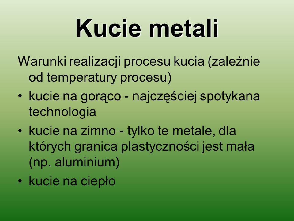Kucie metali Warunki realizacji procesu kucia (zależnie od temperatury procesu) kucie na gorąco - najczęściej spotykana technologia.
