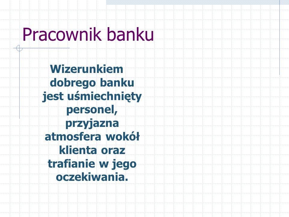 Pracownik banku Wizerunkiem dobrego banku jest uśmiechnięty personel, przyjazna atmosfera wokół klienta oraz trafianie w jego oczekiwania.