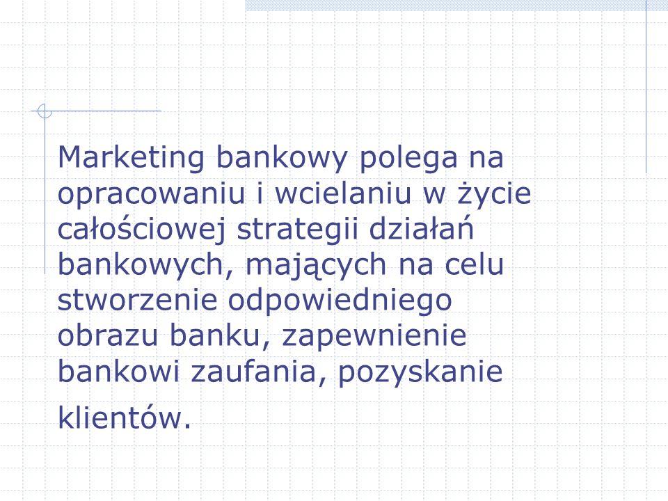 Marketing bankowy polega na opracowaniu i wcielaniu w życie całościowej strategii działań bankowych, mających na celu stworzenie odpowiedniego obrazu banku, zapewnienie bankowi zaufania, pozyskanie klientów.