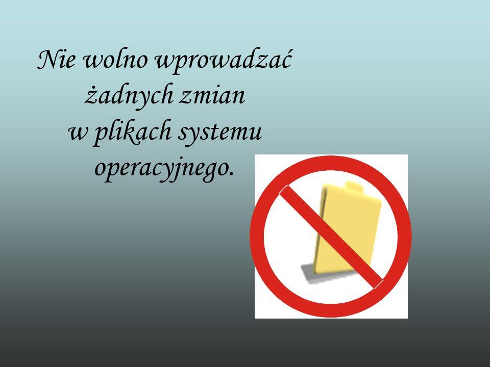 Nie wolno wprowadzać żadnych zmian w plikach systemu operacyjnego.