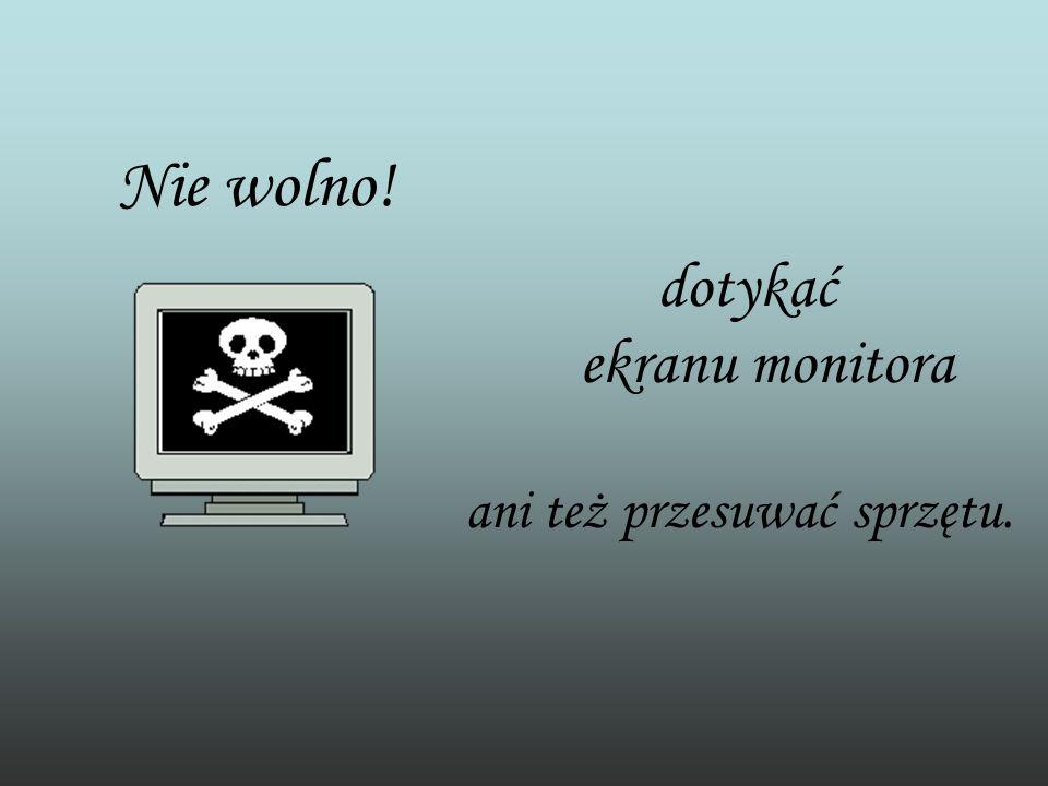 Nie wolno! dotykać ekranu monitora ani też przesuwać sprzętu.