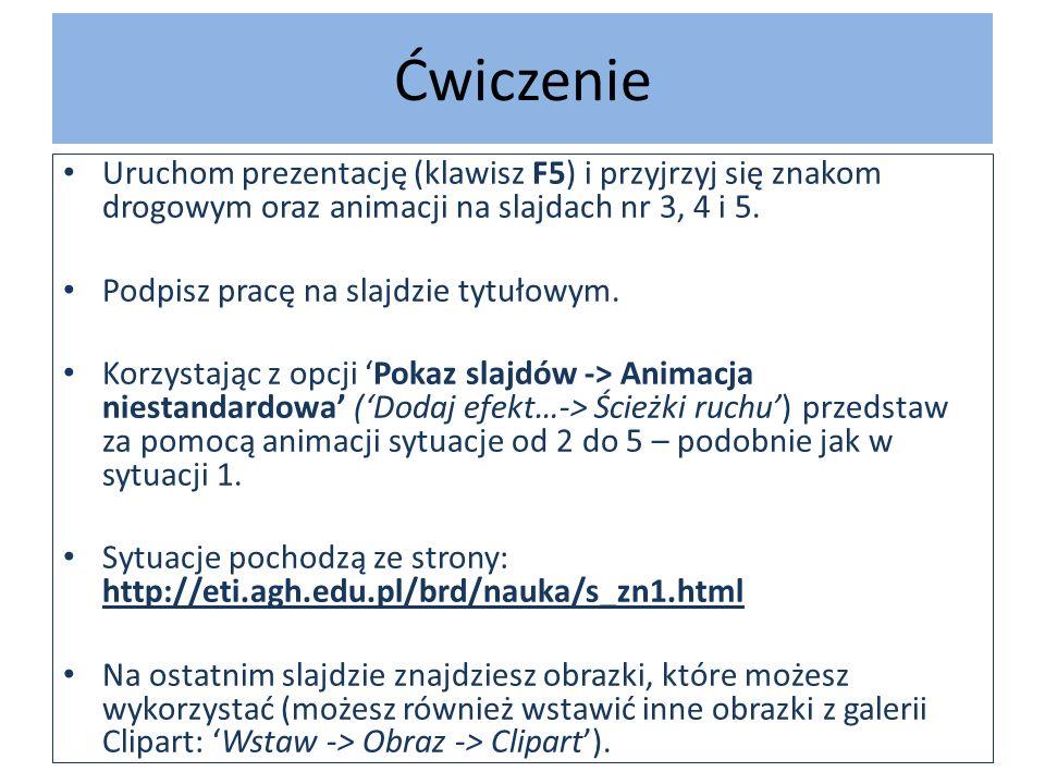 Ćwiczenie Uruchom prezentację (klawisz F5) i przyjrzyj się znakom drogowym oraz animacji na slajdach nr 3, 4 i 5.