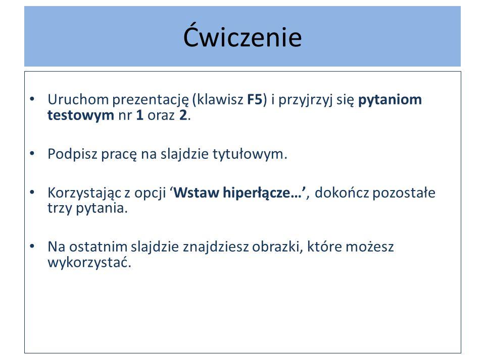 Ćwiczenie Uruchom prezentację (klawisz F5) i przyjrzyj się pytaniom testowym nr 1 oraz 2. Podpisz pracę na slajdzie tytułowym.