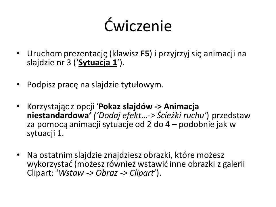 Ćwiczenie Uruchom prezentację (klawisz F5) i przyjrzyj się animacji na slajdzie nr 3 ('Sytuacja 1').