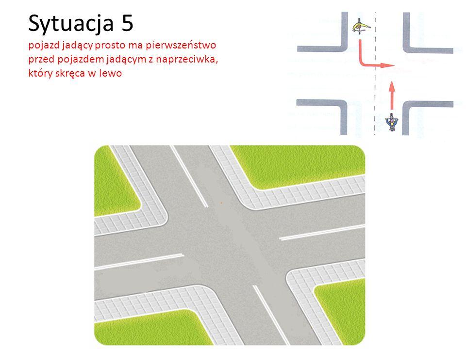 Sytuacja 5 pojazd jadący prosto ma pierwszeństwo przed pojazdem jadącym z naprzeciwka, który skręca w lewo