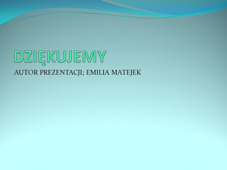 DZIĘKUJEMY AUTOR PREZENTACJI; EMILIA MATEJEK