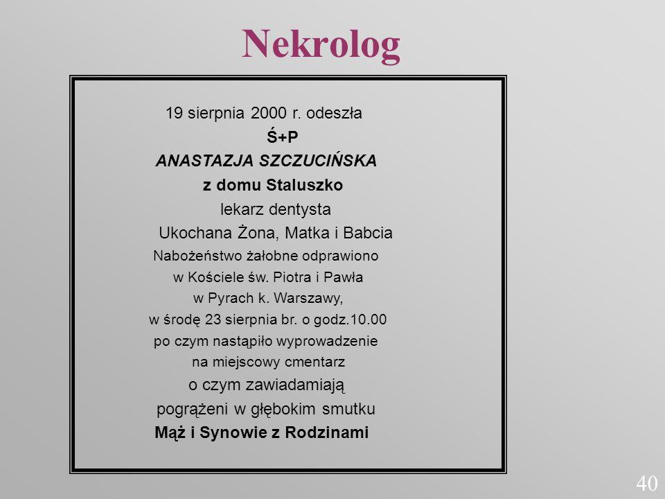 Nekrolog 19 sierpnia 2000 r. odeszła Ś+P ANASTAZJA SZCZUCIŃSKA z domu Staluszko lekarz dentysta Ukochana Żona, Matka i Babcia.