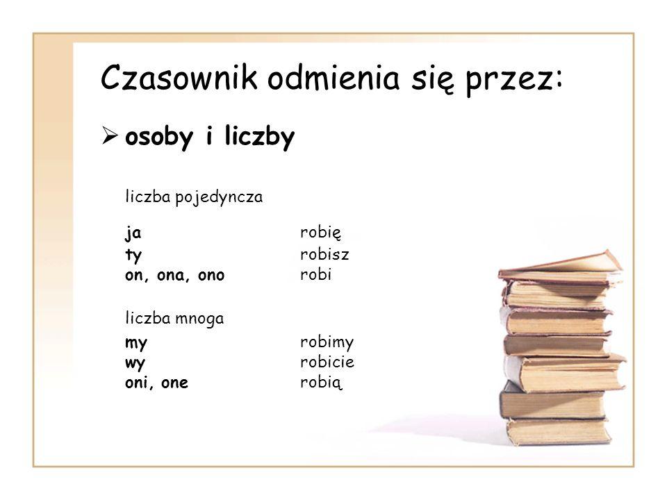 Czasownik odmienia się przez: