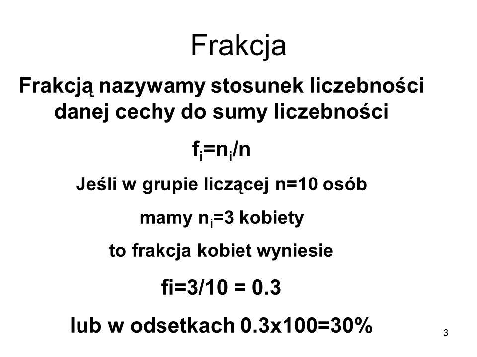 Frakcja Frakcją nazywamy stosunek liczebności danej cechy do sumy liczebności. fi=ni/n. Jeśli w grupie liczącej n=10 osób.