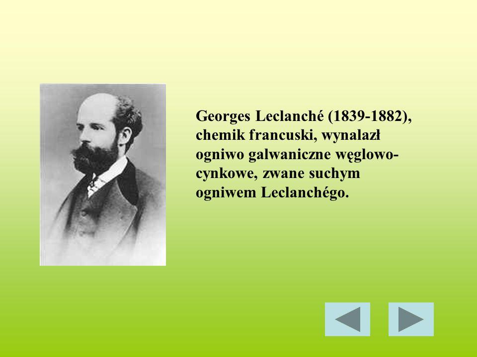 Georges Leclanché (1839-1882), chemik francuski, wynalazł ogniwo galwaniczne węglowo-cynkowe, zwane suchym ogniwem Leclanchégo.