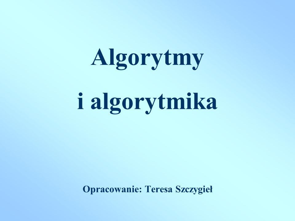 Algorytmy i algorytmika Opracowanie: Teresa Szczygieł