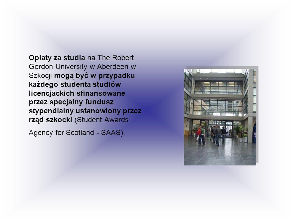 Opłaty za studia na The Robert Gordon University w Aberdeen w Szkocji mogą być w przypadku każdego studenta studiów licencjackich sfinansowane przez specjalny fundusz stypendialny ustanowiony przez rząd szkocki (Student Awards Agency for Scotland - SAAS).
