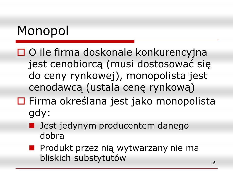 Monopol O ile firma doskonale konkurencyjna jest cenobiorcą (musi dostosować się do ceny rynkowej), monopolista jest cenodawcą (ustala cenę rynkową)