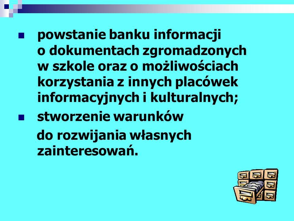 powstanie banku informacji o dokumentach zgromadzonych w szkole oraz o możliwościach korzystania z innych placówek informacyjnych i kulturalnych;