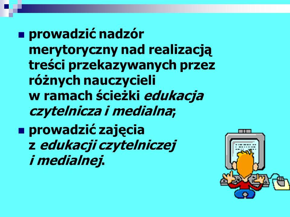 prowadzić nadzór merytoryczny nad realizacją treści przekazywanych przez różnych nauczycieli w ramach ścieżki edukacja czytelnicza i medialna;