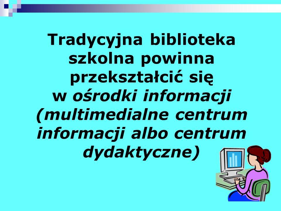 Tradycyjna biblioteka szkolna powinna przekształcić się w ośrodki informacji (multimedialne centrum informacji albo centrum dydaktyczne)