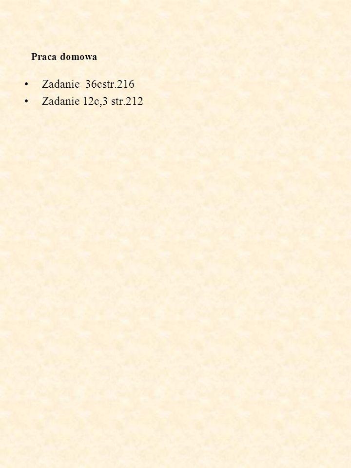 Praca domowa Zadanie 36cstr.216 Zadanie 12c,3 str.212