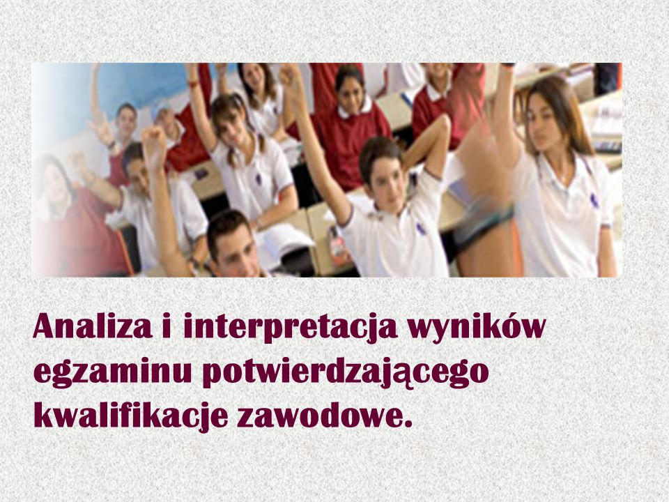 Analiza i interpretacja wyników egzaminu potwierdzającego kwalifikacje zawodowe.