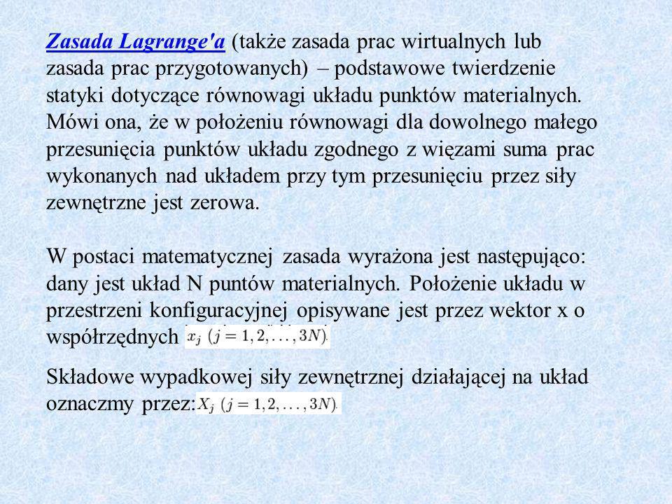 Zasada Lagrange a (także zasada prac wirtualnych lub zasada prac przygotowanych) – podstawowe twierdzenie statyki dotyczące równowagi układu punktów materialnych. Mówi ona, że w położeniu równowagi dla dowolnego małego przesunięcia punktów układu zgodnego z więzami suma prac wykonanych nad układem przy tym przesunięciu przez siły zewnętrzne jest zerowa. W postaci matematycznej zasada wyrażona jest następująco: dany jest układ N puntów materialnych. Położenie układu w przestrzeni konfiguracyjnej opisywane jest przez wektor x o współrzędnych