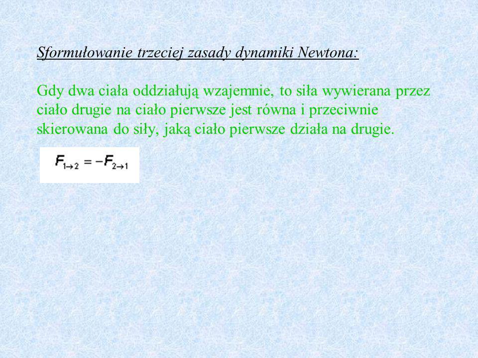 Sformułowanie trzeciej zasady dynamiki Newtona: Gdy dwa ciała oddziałują wzajemnie, to siła wywierana przez ciało drugie na ciało pierwsze jest równa i przeciwnie skierowana do siły, jaką ciało pierwsze działa na drugie.