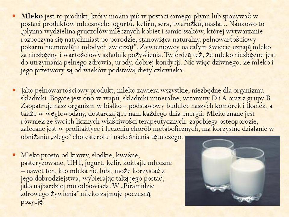 """Mleko jest to produkt, który można pić w postaci samego płynu lub spożywać w postaci produktów mlecznych: jogurtu, kefiru, sera, twarożku, masła... Naukowo to """"płynna wydzielina gruczołów mlecznych kobiet i samic ssaków, której wytwarzanie rozpoczyna się natychmiast po porodzie, stanowiąca naturalny, pełnowartościowy pokarm niemowląt i młodych zwierząt . Żywieniowcy na całym świecie uznają mleko za niezbędny i wartościowy składnik pożywienia. Twierdzą też, że mleko niezbędne jest do utrzymania pełnego zdrowia, urody, dobrej kondycji. Nic więc dziwnego, że mleko i jego przetwory są od wieków podstawą diety człowieka."""