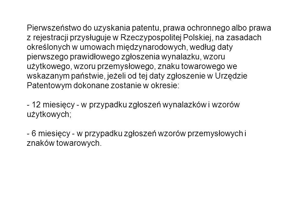 Pierwszeństwo do uzyskania patentu, prawa ochronnego albo prawa z rejestracji przysługuje w Rzeczypospolitej Polskiej, na zasadach określonych w umowach międzynarodowych, według daty pierwszego prawidłowego zgłoszenia wynalazku, wzoru użytkowego, wzoru przemysłowego, znaku towarowego we wskazanym państwie, jeżeli od tej daty zgłoszenie w Urzędzie Patentowym dokonane zostanie w okresie: