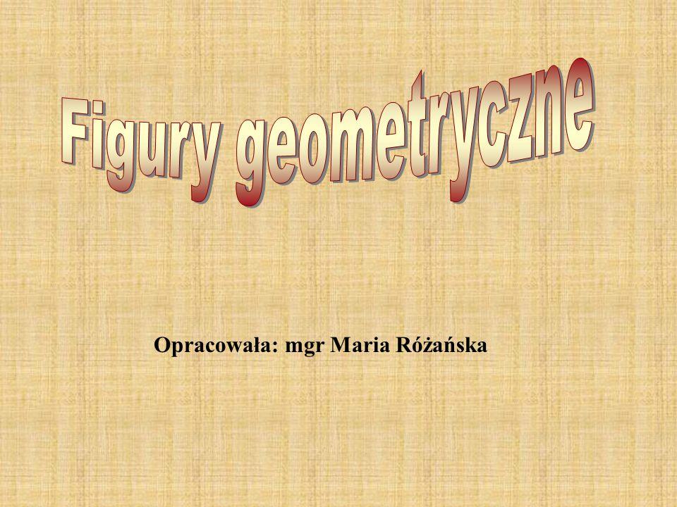 Figury geometryczne Opracowała: mgr Maria Różańska