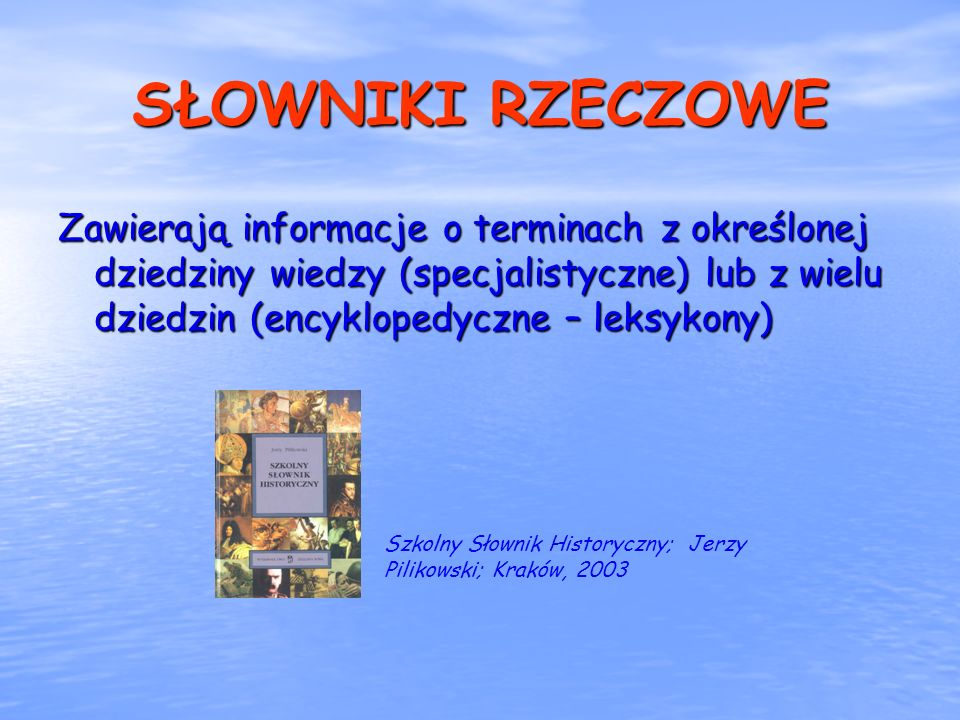 SŁOWNIKI RZECZOWE Zawierają informacje o terminach z określonej dziedziny wiedzy (specjalistyczne) lub z wielu dziedzin (encyklopedyczne – leksykony)