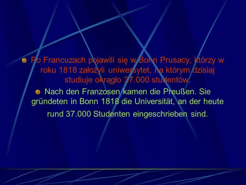 Po Francuzach pojawili się w Bonn Prusacy, którzy w roku 1818 założyli uniwersytet, na którym dzisiaj studiuje okrągło 37.000 studentów.