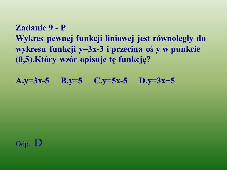 Zadanie 9 - P Wykres pewnej funkcji liniowej jest równoległy do wykresu funkcji y=3x-3 i przecina oś y w punkcie (0,5).Który wzór opisuje tę funkcję
